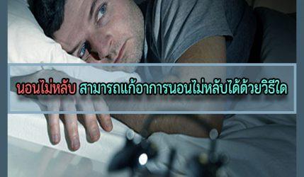 นอนไม่หลับ สามารถแก้อาการนอนไม่หลับได้ด้วยวิธีใด